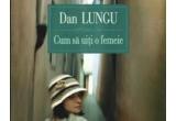 cartea &quot;Cum sa uiti o femeie&quot; de Dan Lungu, oferita de Editura Polirom<br type=&quot;_moz&quot; />